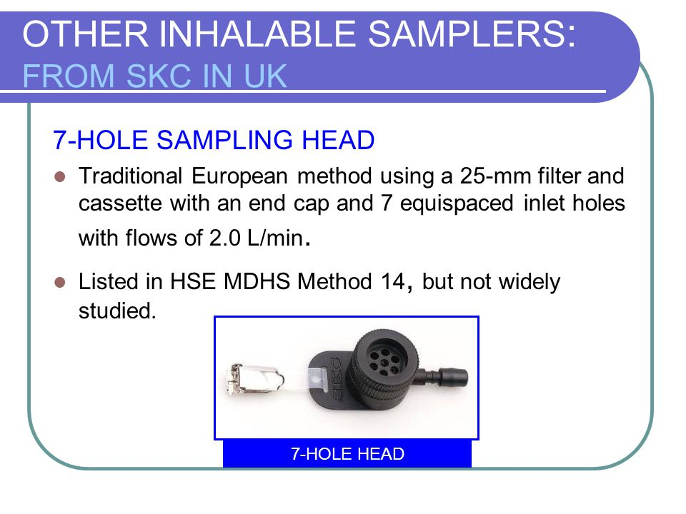 OTHER INHALABLE SAMPLERS : FROM SKC IN UK 7-HOLE SAMPLING HEAD Traditional European method using a 25-mm filter and cassette with an end cap and 7 equ