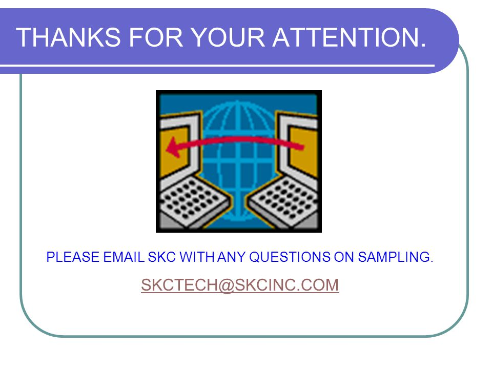 THANKS FOR YOUR ATTENTION. PLEASE EMAIL SKC WITH ANY QUESTIONS ON SAMPLING. SKCTECH@SKCINC.COM