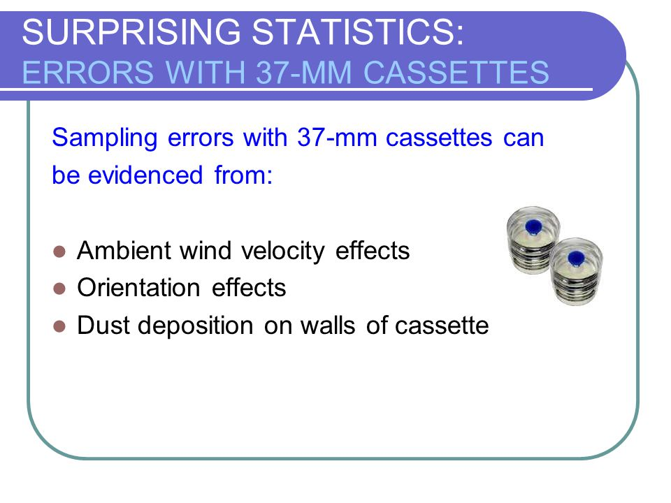 SURPRISING STATISTICS: ERRORS WITH 37-MM CASSETTES Sampling errors with 37-mm cassettes can be evidenced from: Ambient wind velocity effects Orientati