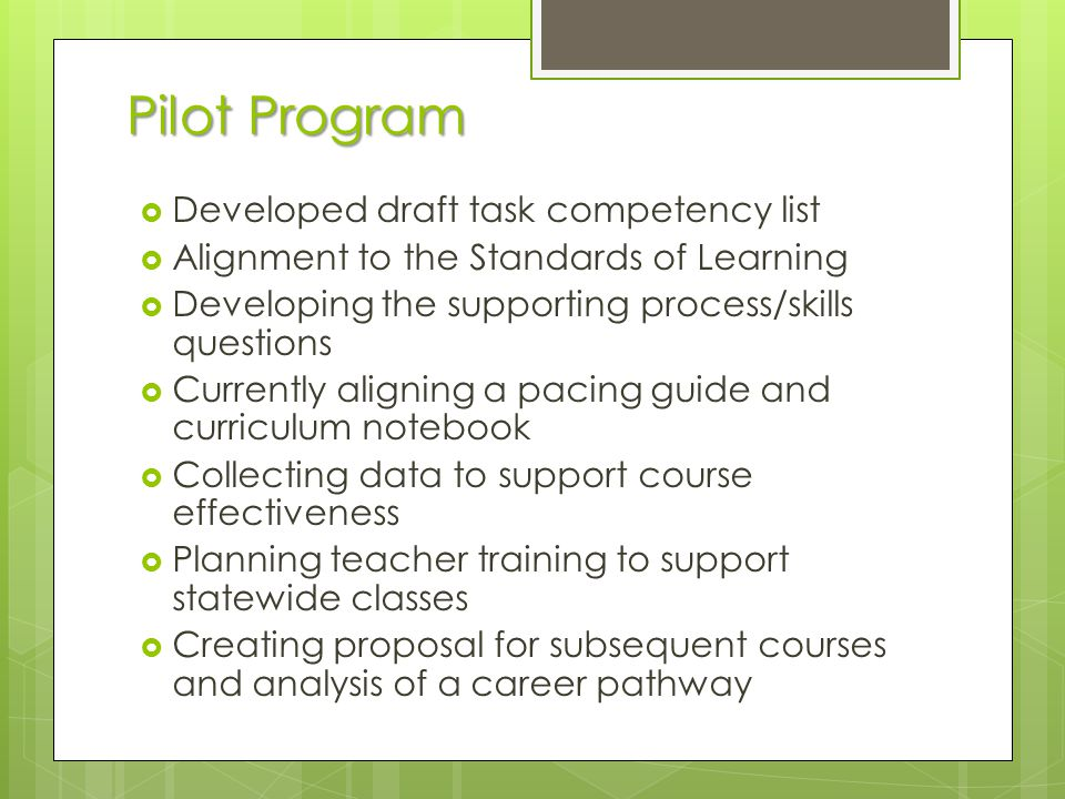 Pilot Program Developed draft task competency list Alignment to the Standards of Learning Developing the supporting process/skills questions Currently aligning a pacing guide and curriculum notebook Collecting data to support course effectiveness Planning teacher training to support statewide classes Creating proposal for subsequent courses and analysis of a career pathway