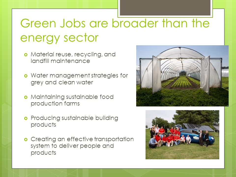 Green Jobs are broader than the energy sector Material reuse, recycling, and landfill maintenance Water management strategies for grey and clean water Maintaining sustainable food production farms Producing sustainable building products Creating an effective transportation system to deliver people and products