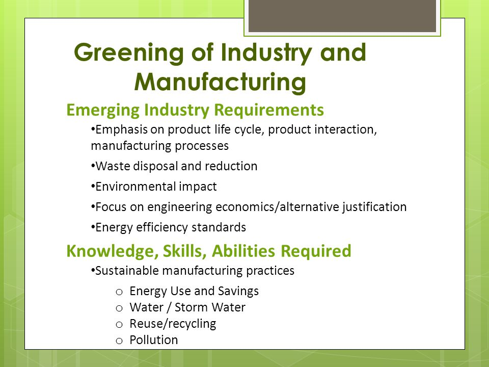 Greening of Industry and Manufacturing Emerging Industry Requirements Emphasis on product life cycle, product interaction, manufacturing processes Waste disposal and reduction Environmental impact Focus on engineering economics/alternative justification Energy efficiency standards Knowledge, Skills, Abilities Required Sustainable manufacturing practices o Energy Use and Savings o Water / Storm Water o Reuse/recycling o Pollution