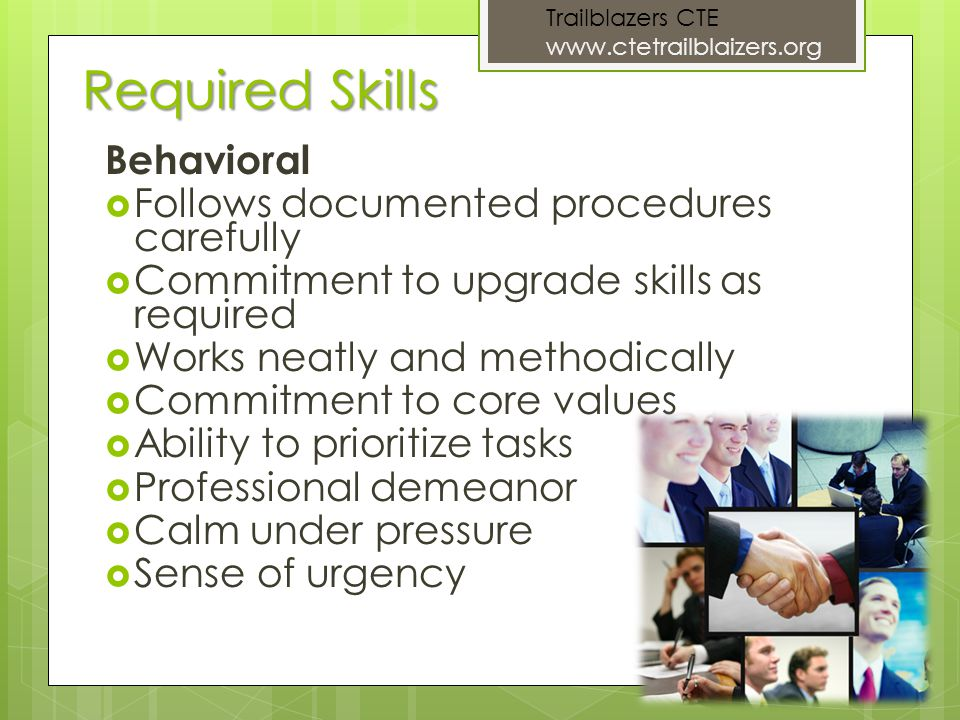 Required Skills Behavioral Follows documented procedures carefully Commitment to upgrade skills as required Works neatly and methodically Commitment to core values Ability to prioritize tasks Professional demeanor Calm under pressure Sense of urgency Trailblazers CTE www.ctetrailblaizers.org