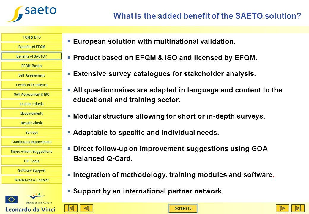 Screen 13 TQM & ETO Benefits of EFQM Benefits of SAETO? EFQM Basics Self-Assessment Levels of Excellence Self-Assessment & ISO Enabler Criteria Measur