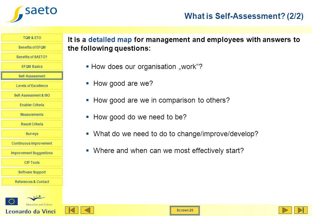Screen 26 TQM & ETO Benefits of EFQM Benefits of SAETO? EFQM Basics Self-Assessment Levels of Excellence Self-Assessment & ISO Enabler Criteria Measur