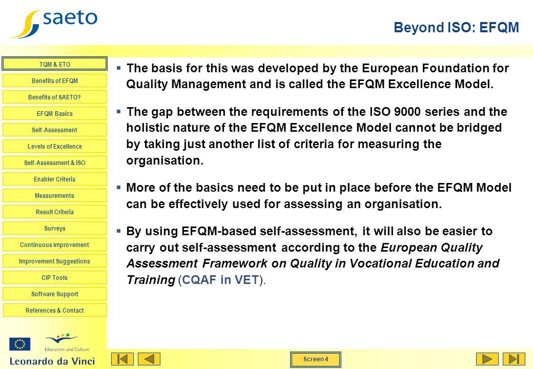 Screen 4 TQM & ETO Benefits of EFQM Benefits of SAETO? EFQM Basics Self-Assessment Levels of Excellence Self-Assessment & ISO Enabler Criteria Measure