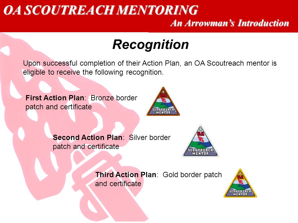 OA SCOUTREACH MENTORING An Arrowmans Introduction Recognition Upon successful completion of their Action Plan, an OA Scoutreach mentor is eligible to receive the following recognition.
