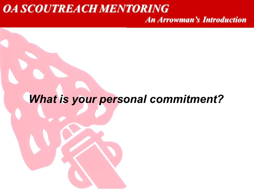 OA SCOUTREACH MENTORING An Arrowmans Introduction What is your personal commitment