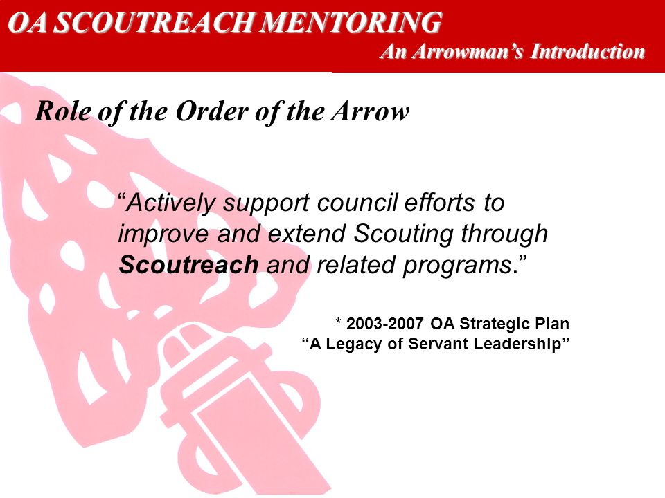 OA SCOUTREACH MENTORING An Arrowmans Introduction Actively support council efforts to improve and extend Scouting through Scoutreach and related programs.