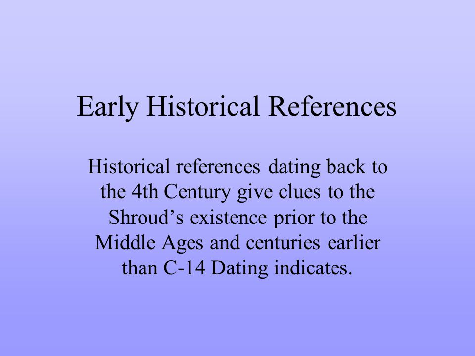 Early Historical References Historical references dating back to the 4th Century give clues to the Shrouds existence prior to the Middle Ages and centuries earlier than C-14 Dating indicates.