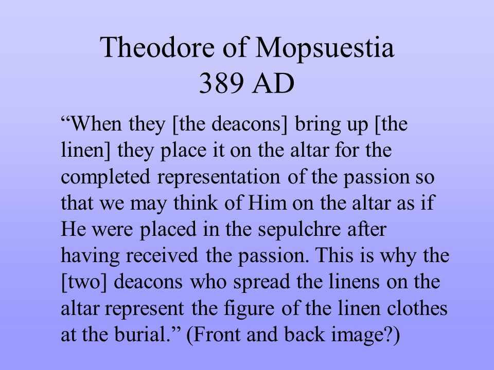 Theodore of Mopsuestia 389 AD When they [the deacons] bring up [the linen] they place it on the altar for the completed representation of the passion so that we may think of Him on the altar as if He were placed in the sepulchre after having received the passion.