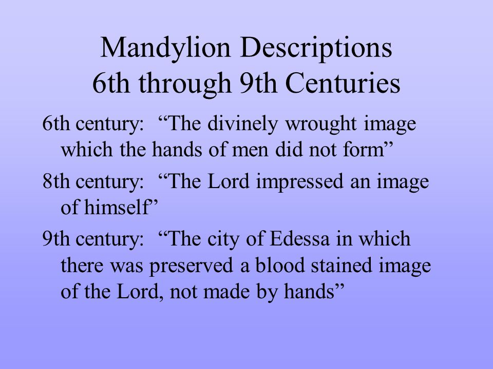 Mandylion Descriptions 6th through 9th Centuries 6th century: The divinely wrought image which the hands of men did not form 8th century: The Lord impressed an image of himself 9th century: The city of Edessa in which there was preserved a blood stained image of the Lord, not made by hands