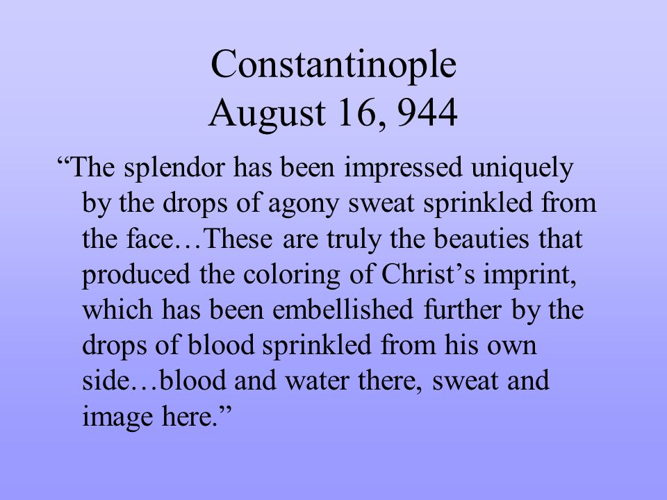 Constantinople August 16, 944 The splendor has been impressed uniquely by the drops of agony sweat sprinkled from the face…These are truly the beauties that produced the coloring of Christs imprint, which has been embellished further by the drops of blood sprinkled from his own side…blood and water there, sweat and image here.