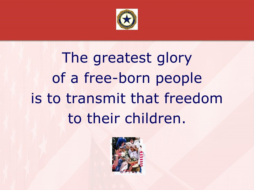 The greatest glory of a free-born people is to transmit that freedom to their children.