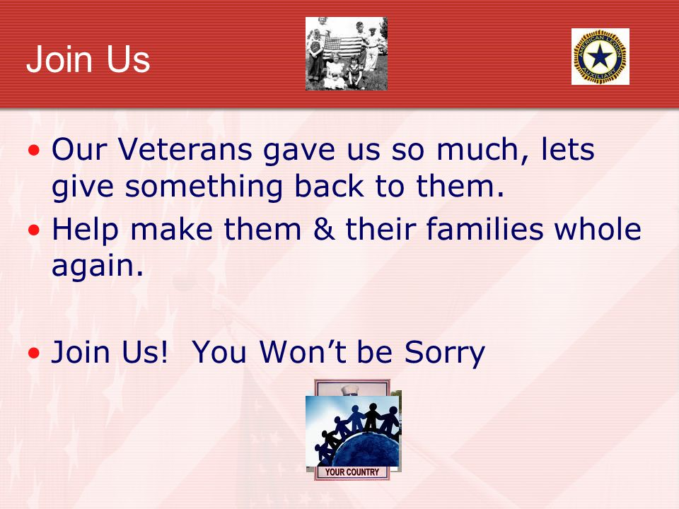 Join Us Our Veterans gave us so much, lets give something back to them. Help make them & their families whole again. Join Us! You Wont be Sorry
