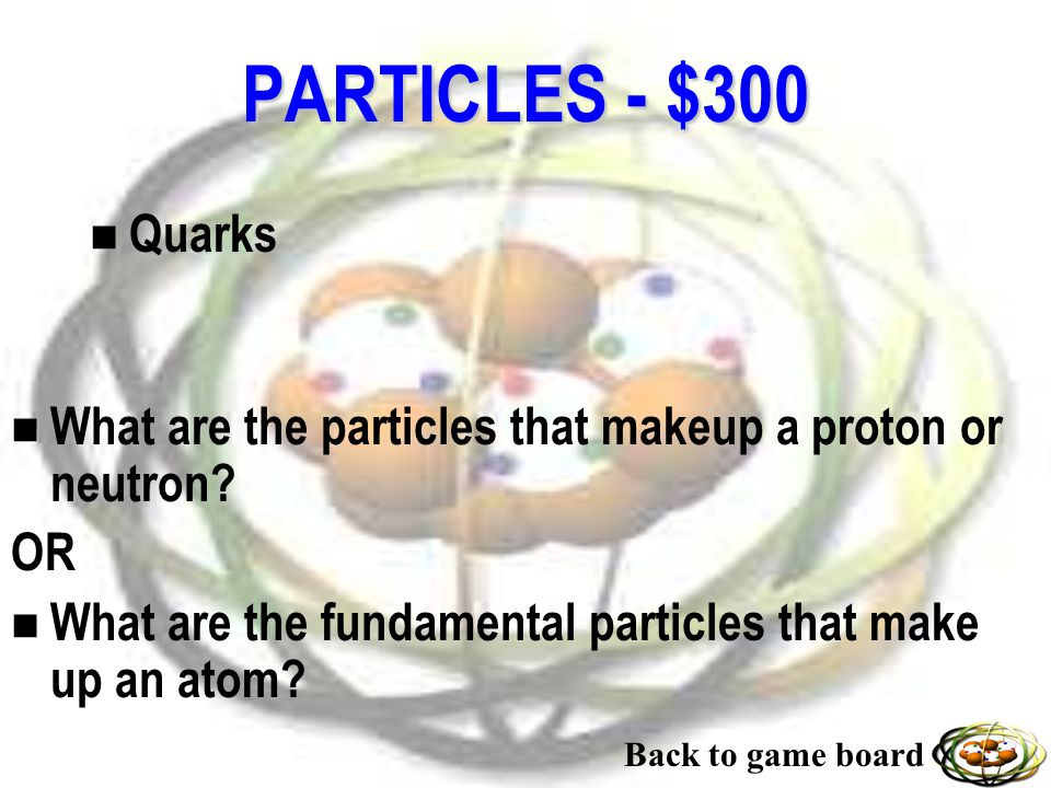 PARTICLES - $200 n Tracks n What do scientists study at particle colliders (through detectors) after they have caused two particles to collide or crash.