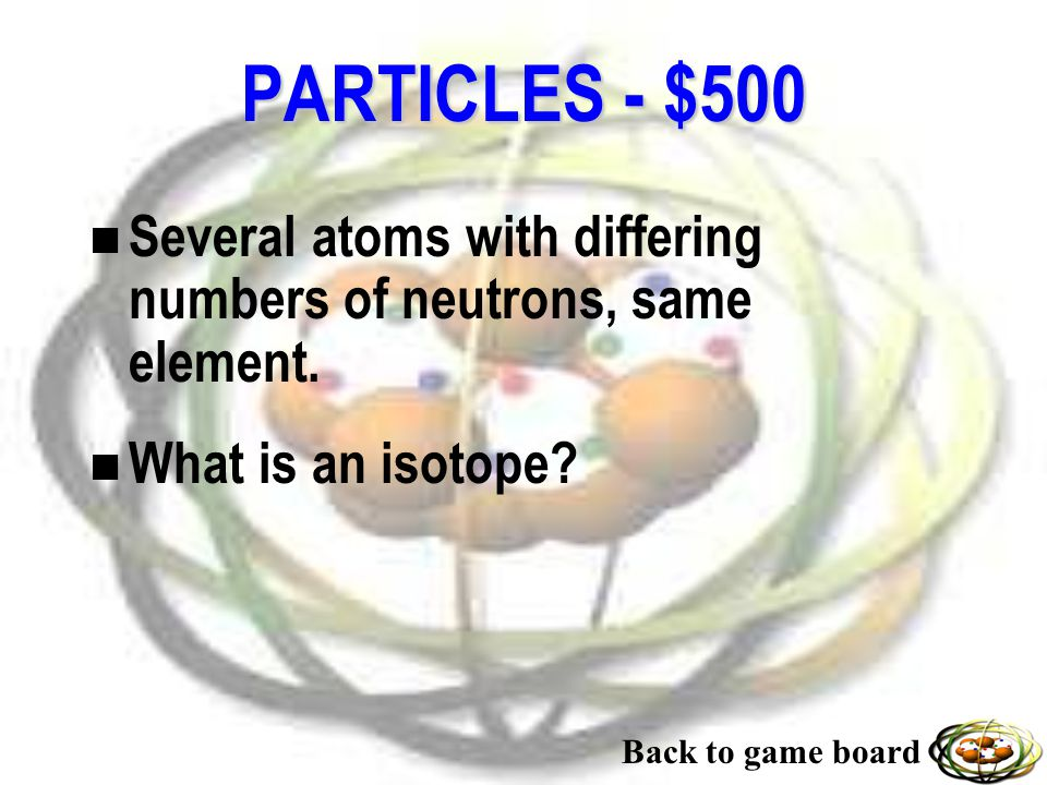 PARTICLES - $400 n Positively charged alpha particles.