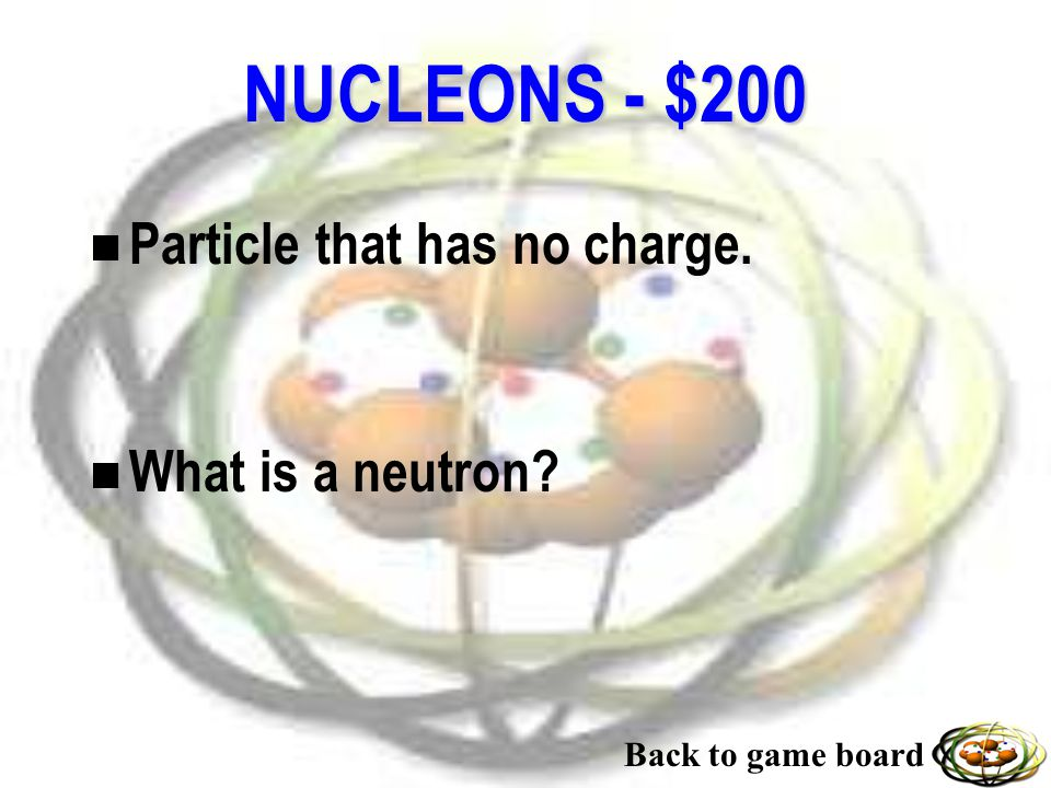 NUCLEONS - $100 n The particle that has a positive charge. n What is a proton? Back to game board