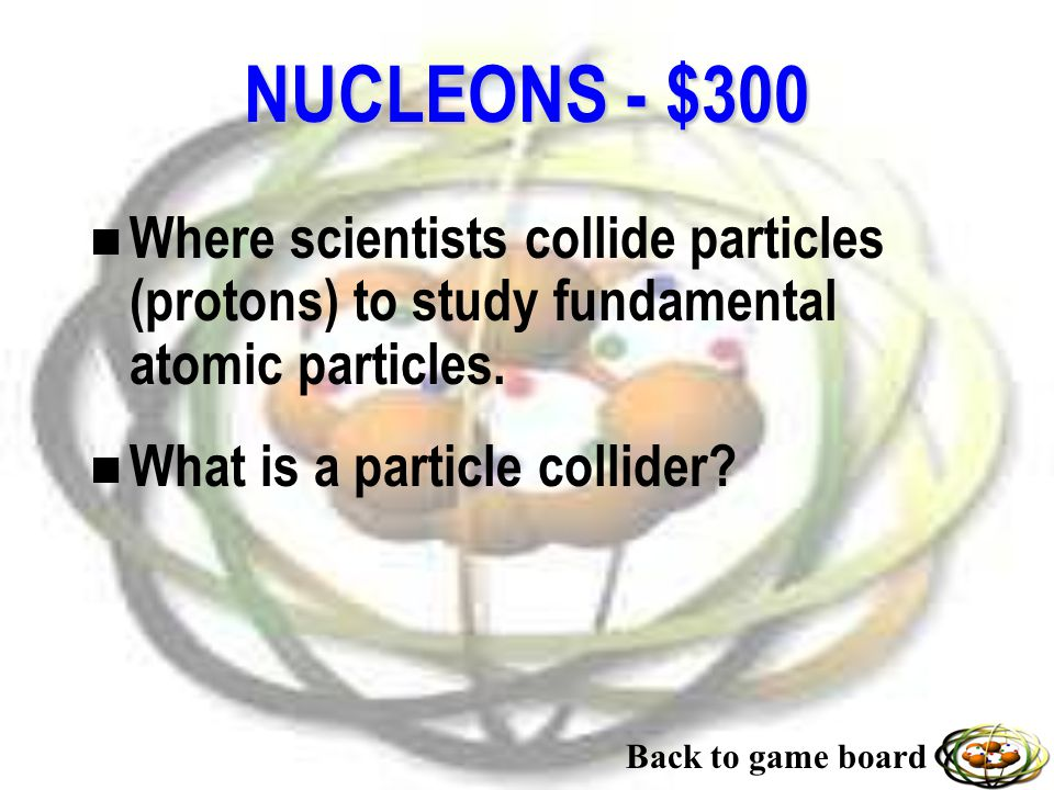 NUCLEONS - $200 n Particle that has no charge. n What is a neutron? Back to game board