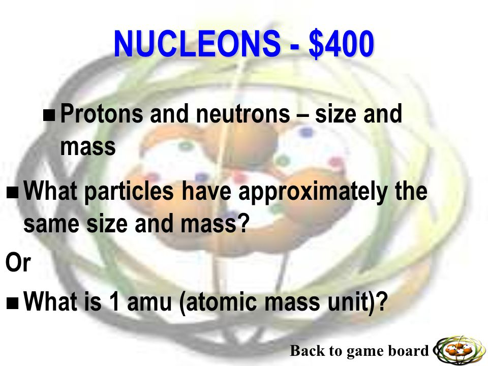 NUCLEONS - $300 n Where scientists collide particles (protons) to study fundamental atomic particles. n What is a particle collider? Back to game boar