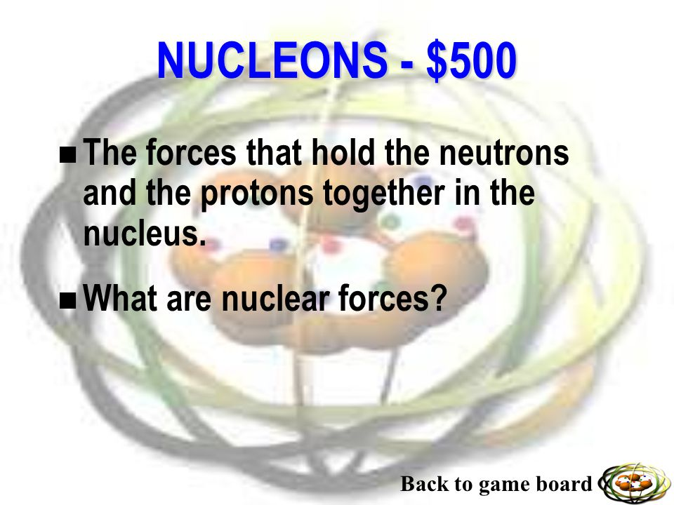 NUCLEONS - $500 n The forces that hold the neutrons and the protons together in the nucleus.