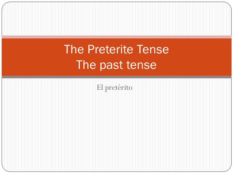 El pretérito The Preterite Tense The past tense
