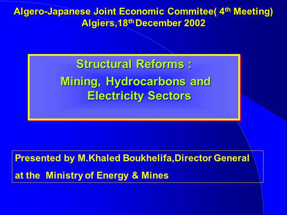 Algero-Japanese Joint Economic Commitee( 4 th Meeting) Algiers,18 th December 2002 Structural Reforms : Mining, Hydrocarbons and Electricity Sectors M
