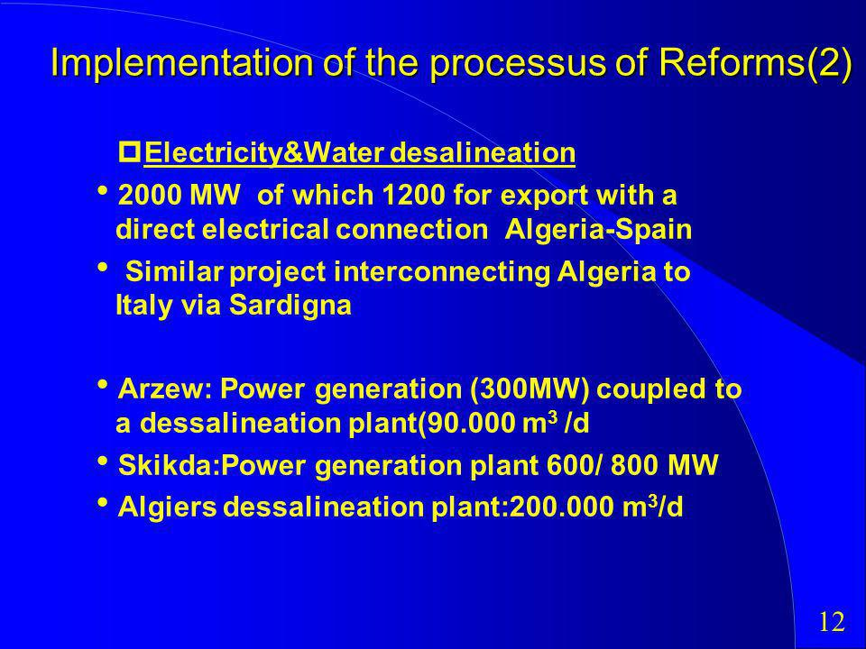 Implementation of the processus of Reforms(2) Electricity&Water desalineation 2000 MW of which 1200 for export with a direct electrical connection Algeria-Spain Similar project interconnecting Algeria to Italy via Sardigna Arzew: Power generation (300MW) coupled to a dessalineation plant(90.000 m 3 /d Skikda:Power generation plant 600/ 800 MW Algiers dessalineation plant:200.000 m 3 /d 12