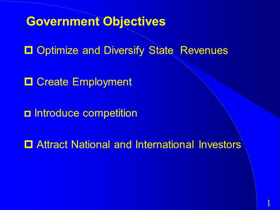Government Objectives Optimize and Diversify State Revenues Create Employment p Introduce competition Attract National and International Investors 1