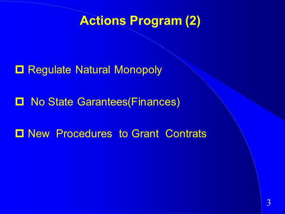 Actions Program (2) Regulate Natural Monopoly No State Garantees(Finances) New Procedures to Grant Contrats 3