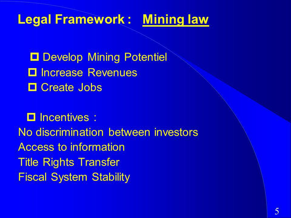 Develop Mining Potentiel Increase Revenues Create Jobs Incentives : ­ No discrimination between investors ­ Access to information ­ Title Rights Transfer ­ Fiscal System Stability 5 Legal Framework : Mining law