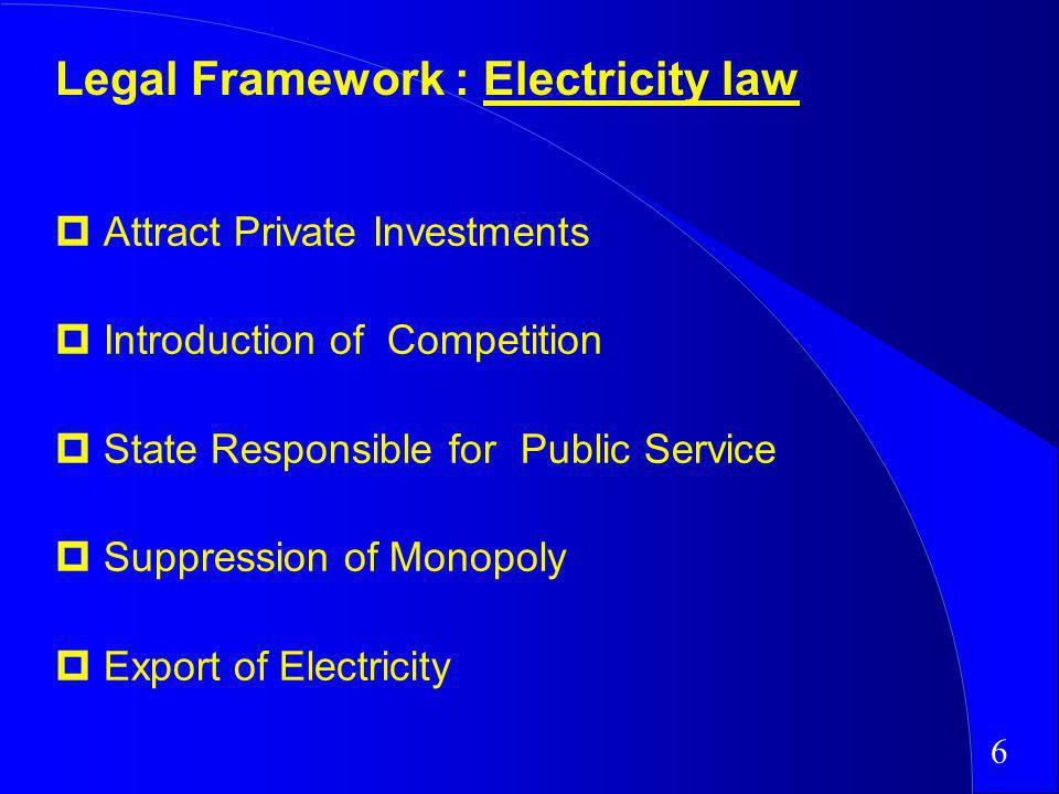 Attract Private Investments Introduction of Competition State Responsible for Public Service Suppression of Monopoly Export of Electricity Legal Framework : Electricity law 6