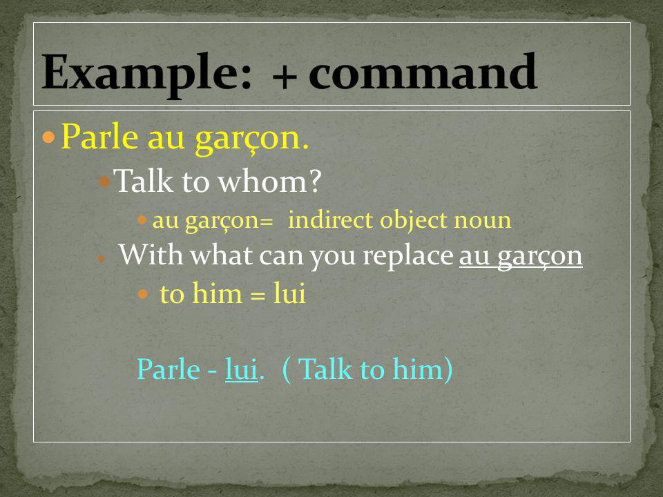 Parle au garçon. Talk to whom? au garçon= indirect object noun With what can you replace au garçon to him = lui Parle - lui. ( Talk to him)