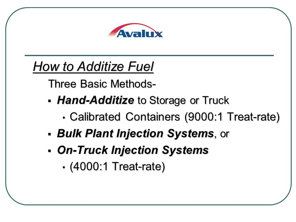 How to Additize Fuel Three Basic Methods- Three Basic Methods- Hand-Additize to Storage or Truck Hand-Additize to Storage or Truck Calibrated Containers (9000:1 Treat-rate) Calibrated Containers (9000:1 Treat-rate) Bulk Plant Injection Systems, or Bulk Plant Injection Systems, or On-Truck Injection Systems On-Truck Injection Systems (4000:1 Treat-rate) (4000:1 Treat-rate)