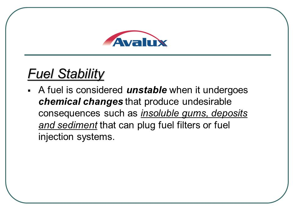 Fuel Stability A fuel is considered unstable when it undergoes chemical changes that produce undesirable consequences such as insoluble gums, deposits and sediment that can plug fuel filters or fuel injection systems.
