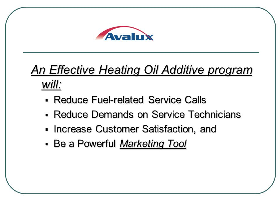An Effective Heating Oil Additive program will: Reduce Fuel-related Service Calls Reduce Fuel-related Service Calls Reduce Demands on Service Technicians Reduce Demands on Service Technicians Increase Customer Satisfaction, and Increase Customer Satisfaction, and Be a Powerful Marketing Tool Be a Powerful Marketing Tool