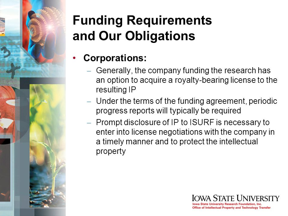 Funding Requirements and Our Obligations Corporations: – Generally, the company funding the research has an option to acquire a royalty-bearing license to the resulting IP – Under the terms of the funding agreement, periodic progress reports will typically be required – Prompt disclosure of IP to ISURF is necessary to enter into license negotiations with the company in a timely manner and to protect the intellectual property