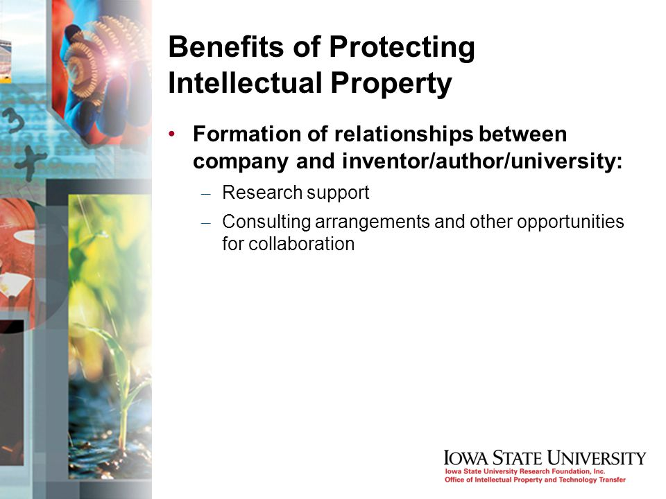 Benefits of Protecting Intellectual Property Formation of relationships between company and inventor/author/university: – Research support – Consulting arrangements and other opportunities for collaboration