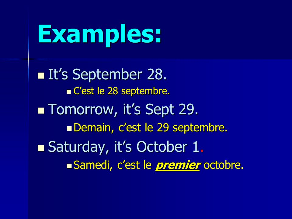 Examples: Its September 28. Its September 28. Cest le 28 septembre. Cest le 28 septembre. Tomorrow, its Sept 29. Tomorrow, its Sept 29. Demain, cest l