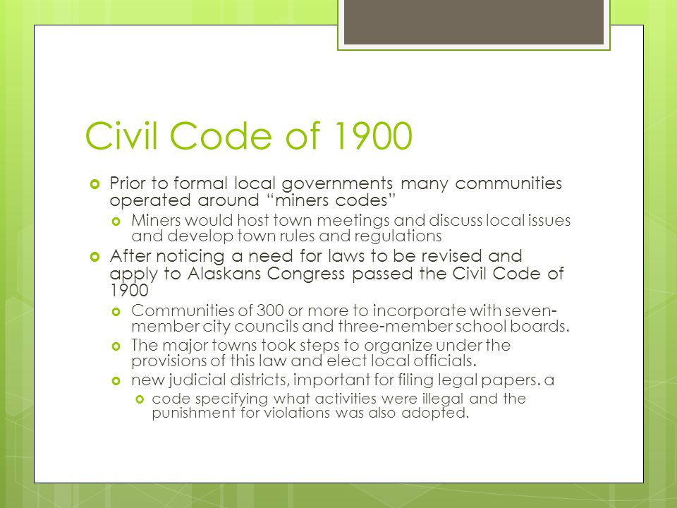 Civil Code of 1900 Prior to formal local governments many communities operated around miners codes Miners would host town meetings and discuss local issues and develop town rules and regulations After noticing a need for laws to be revised and apply to Alaskans Congress passed the Civil Code of 1900 Communities of 300 or more to incorporate with seven- member city councils and three-member school boards.