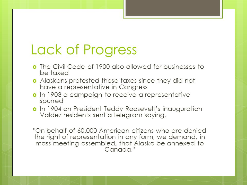 Lack of Progress The Civil Code of 1900 also allowed for businesses to be taxed Alaskans protested these taxes since they did not have a representative in Congress In 1903 a campaign to receive a representative spurred In 1904 on President Teddy Roosevelts inauguration Valdez residents sent a telegram saying, On behalf of 60,000 American citizens who are denied the right of representation in any form, we demand, in mass meeting assembled, that Alaska be annexed to Canada.