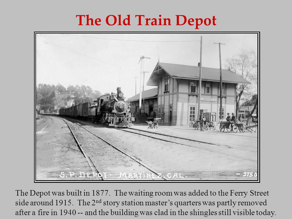 The Old Train Depot Prior to World War II, freight arrived in and was shipped from Martinez via the Old Depots freight platform -- raised to facilitate transfers to local trucks.