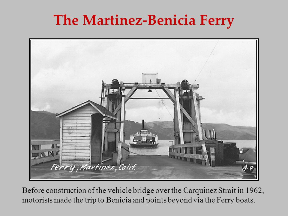 The Martinez-Benicia Ferry Before construction of the vehicle bridge over the Carquinez Strait in 1962, motorists made the trip to Benicia and points