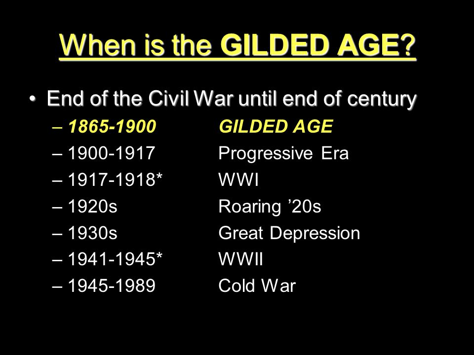 When is the GILDED AGE? End of the Civil War until end of centuryEnd of the Civil War until end of century –1865-1900GILDED AGE –1900-1917Progressive