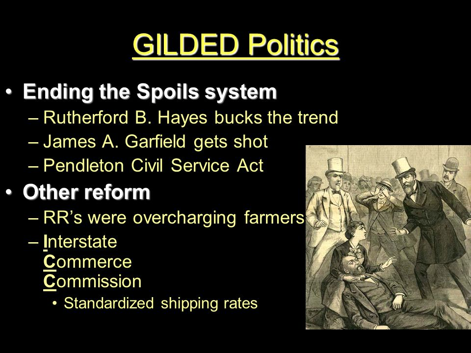 GILDED Politics Ending the Spoils systemEnding the Spoils system –Rutherford B. Hayes bucks the trend –James A. Garfield gets shot –Pendleton Civil Se