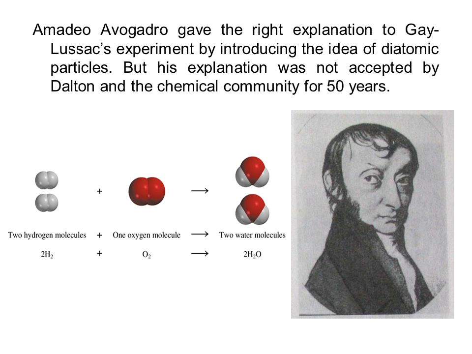 Amadeo Avogadro gave the right explanation to Gay- Lussacs experiment by introducing the idea of diatomic particles. But his explanation was not accep