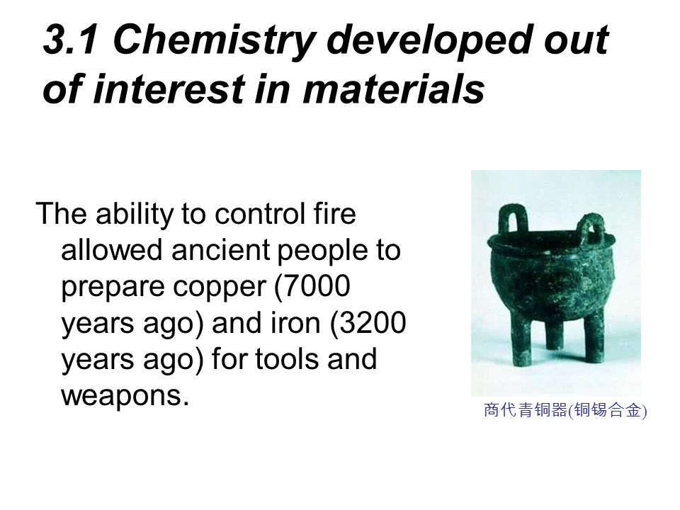 3.1 Chemistry developed out of interest in materials The ability to control fire allowed ancient people to prepare copper (7000 years ago) and iron (3