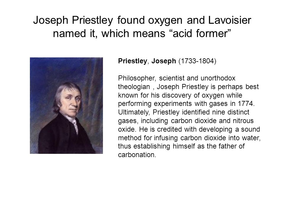 Joseph Priestley found oxygen and Lavoisier named it, which means acid former Priestley, Joseph (1733-1804) Philosopher, scientist and unorthodox theo