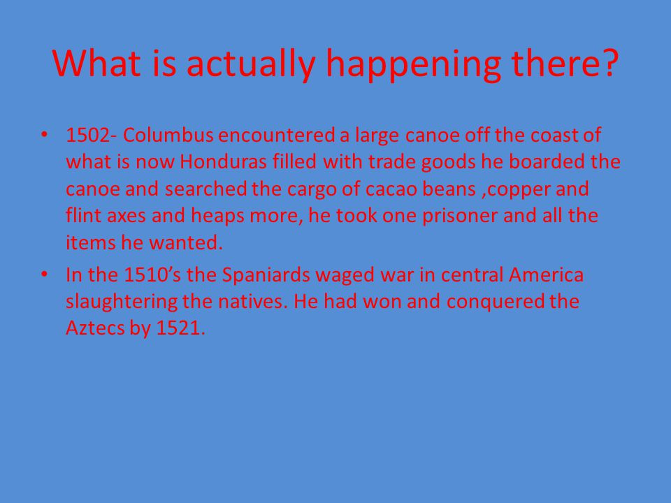 What is actually happening there? 1502- Columbus encountered a large canoe off the coast of what is now Honduras filled with trade goods he boarded th