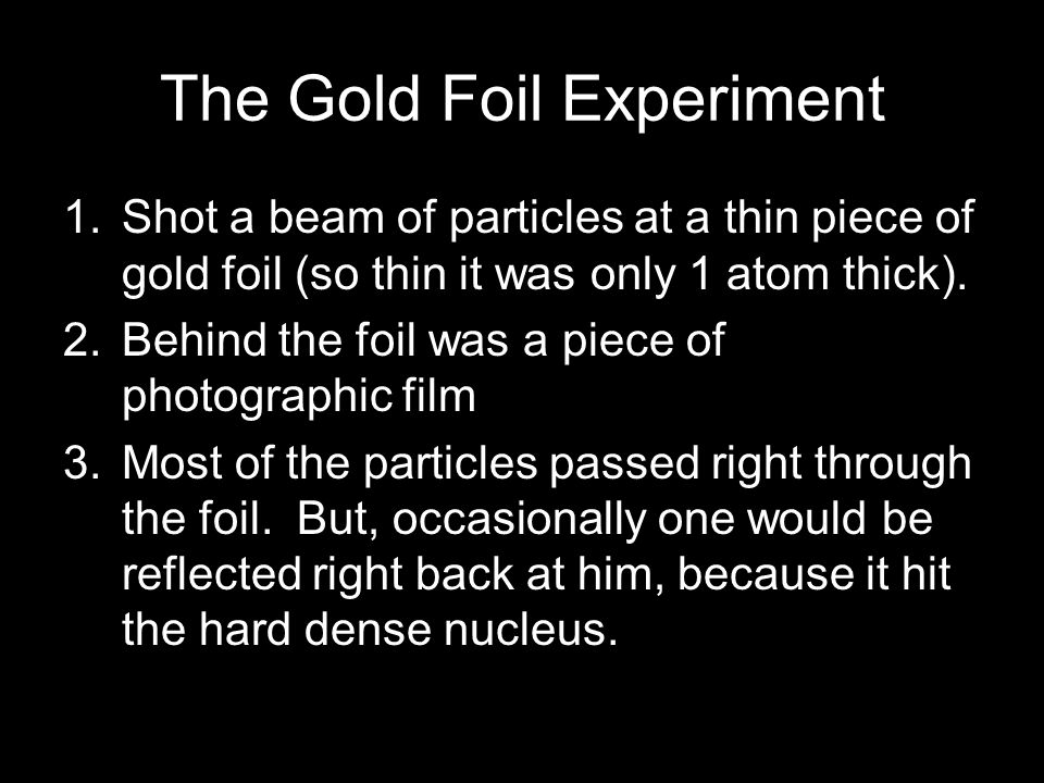 The Gold Foil Experiment 1.Shot a beam of particles at a thin piece of gold foil (so thin it was only 1 atom thick). 2.Behind the foil was a piece of
